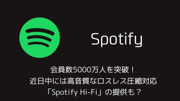 【Spotify】会員数5000万人を突破!近日中には高音質なロスレス圧縮対応「Spotify Hi-Fi」の提供も?