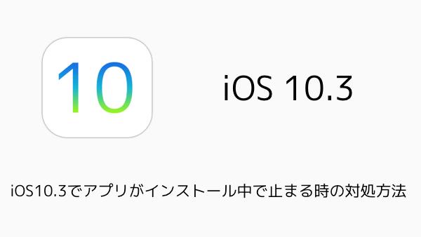 【iPhone】iOS10.3でアプリがインストール中で止まる時の対処方法