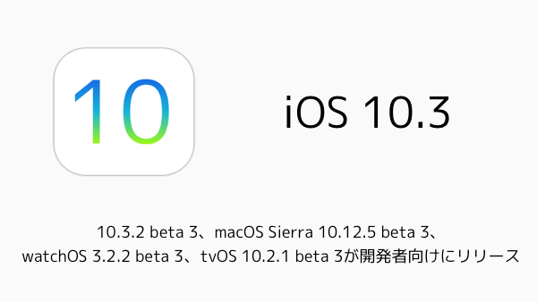 10.3.2 beta 3、macOS Sierra 10.12.5 beta 3、watchOS 3.2.2 beta 3、tvOS 10.2.1 beta 3が開発者向けにリリース