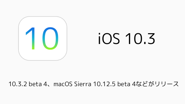 【iPhone/Mac】10.3.2 beta 4、macOS Sierra 10.12.5 beta 4などがリリース