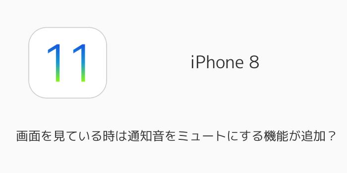 【iPhone 8】画面を見ている時は通知音をミュートにする機能が追加?