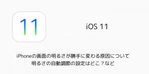 【iOS11】iPhoneの画面の明るさが勝手に変わる原因について 明るさの自動調節の設定はどこ?など
