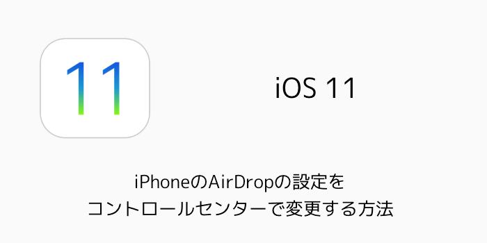 【iOS11】iPhoneのAirDropの設定をコントロールセンターで変更する方法