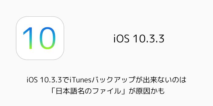 【iPhone】iOS 10.3.3でiTunesバックアップが出来ないのは「日本語名のファイル」が原因かも