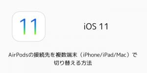 【iOS11】AirPodsの接続先を複数端末(iPhone/iPad/Mac)で切り替える方法