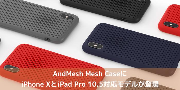 【新製品】AndMesh Mesh CaseにiPhone XとiPad Pro 10.5対応モデルが登場
