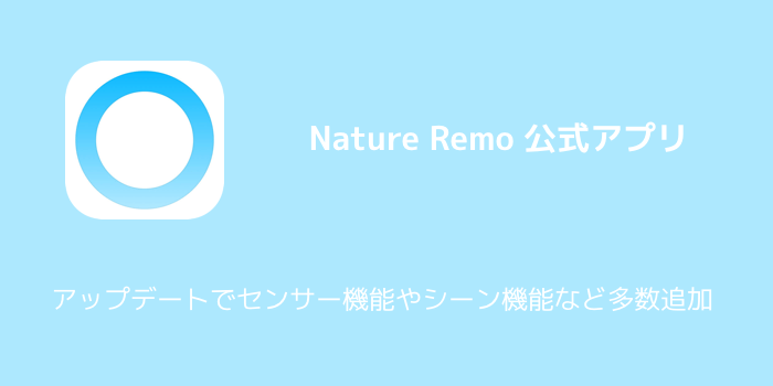 【Nature Remo】センサー機能やシーン機能を追加したver2.0.0アップデートがリリース