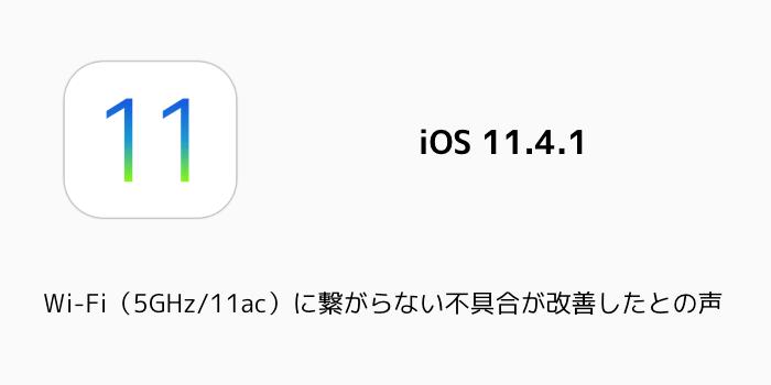 【iOS11.4.1】Wi-Fi(5GHz/11ac)に繋がらない不具合が改善したとの声