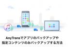 【iPhone】AnyTransでアプリのバックアップや指定コンテンツのみバックアップする方法【PR】