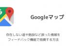 【Googleマップ】存在しない道や施設など誤った情報をフィードバック機能で指摘する方法