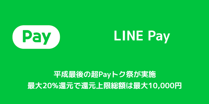 【LINE Pay】平成最後の超Payトク祭が実施 最大20%還元で還元上限総額は最大10,000円