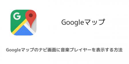 【iPhone】Googleマップのナビ画面に音楽プレイヤーを表示する方法