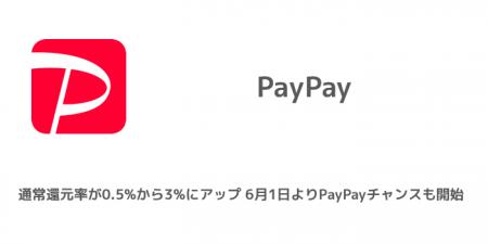 【PayPay】通常還元率が0.5%から3%にアップ 6月1日よりPayPayチャンスも開始