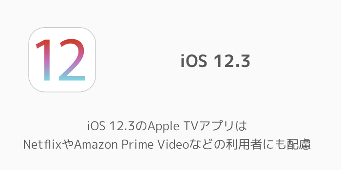 【iPhone】iOS 12.3のApple TVアプリはNetflixやAmazon Prime Videoなどの利用者にも配慮