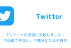 【Twitter】「ツイートの送信に失敗しました」で送信できない、下書きになる不具合