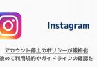【Instagram】アカウント停止のポリシーが厳格化 改めて利用規約やガイドラインの確認を