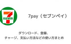 7pay(セブンペイ)のダウンロード、登録、チャージ、支払い方法などの使い方まとめ