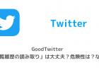 【Twitter】GoodTwitter「閲覧履歴の読み取り」は大丈夫?危険性は?など