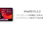 【iPadOS13.2.2】アップデートの新機能と変更点まとめ バックグラウンド動作の不具合解消など
