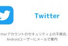 Twitterアカウントのセキュリティ上の不具合、Androidユーザーにメールで案内
