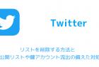 【Twitter】リストを削除する方法と非公開リストや鍵アカウント流出の備えた対処