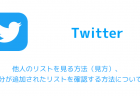 【Twitter】他人のリストを見る方法(見方)、自分が追加されたリストを確認する方法について