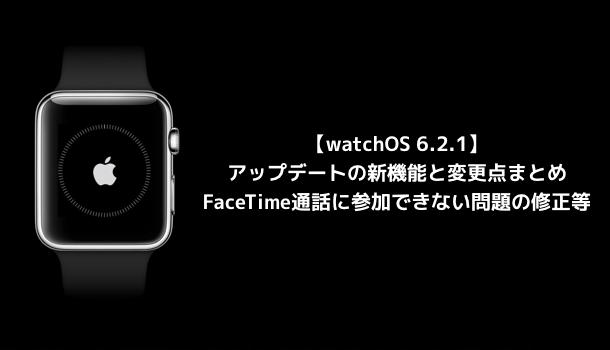 【watchOS 6.2.1】アップデートの新機能と変更点まとめ FaceTime通話に参加できない問題の修正等