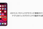 【iPhone】iOS13.5.1でバックグラウンド更新がオフでもアプリがバックグラウンドで動作する問題