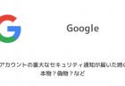 【Google】Googleアカウントの重大なセキュリティ通知が届いた時の対処、本物?偽物?など