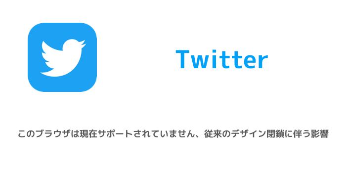 【Twitter】このブラウザは現在サポートされていません、従来のデザイン閉鎖に伴う影響