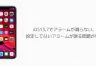 【iPhone】iOS13.7でアラームが鳴らない、設定してないアラームが鳴る問題が報告