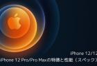 【iPhone】iPhone 12/12 mini、iPhone 12 Pro/Pro Maxの特徴と性能(スペック)の詳細