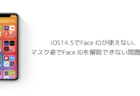 【iPhone】iOS14.5でFace IDが使えない、マスク姿でFace IDを解除できない問題と対処