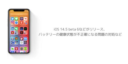 【iPhone】iOS 14.5 beta 6などがリリース、バッテリーの健康状態が不正確になる問題の対処など