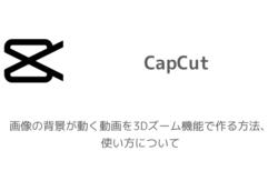 【CapCut】画像の背景が動く動画を3Dズーム機能で作る方法、使い方について