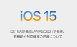 【iPhone】iOS15の新機能がWWDC2021で発表、新機能や対応機種の詳細について