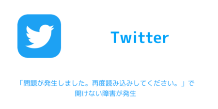 【Twitter】「問題が発生しました。再度読み込みしてください。」で開けない障害が発生