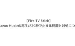 【Fire TV Stick】Amazon Musicの再生が29秒で止まる問題と対処について